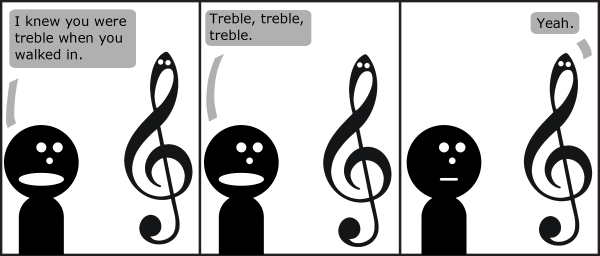 Guy: I knew you were treble when you walked in.