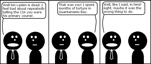 Tie: Well bin Laden is dead. I feel bad about repeatedly telling the CIA you were his primary courier.