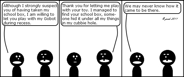 Kid Guy: Although I strongly suspect you of having taken my school box, I am willing to let you play with my Gobot during recess.