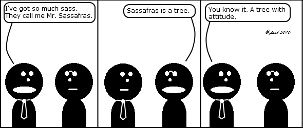 Tie: I`ve got so much sass. They call me Mr. Sassafras.
