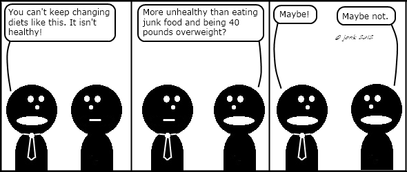 Tie: You can't keep changing diets like this. It isn't healthy!