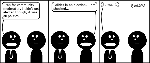 Tie: I ran for community moderator. I didn't get elected though, it was all politics. 