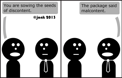 Guy: You are sowing the seeds of discontent.