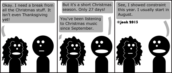 Gal: Okay. I need a break from all the Christmas stuff. It isn't even Thanksgiving yet!